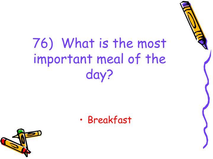 76)  What is the most important meal of the day?