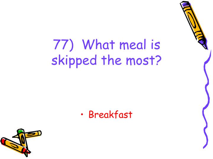 77)  What meal is skipped the most?