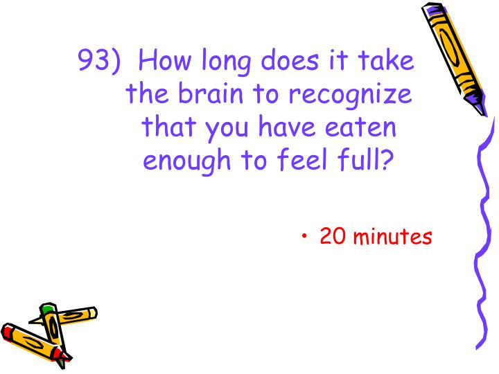 93)  How long does it take the brain to recognize that you have eaten enough to feel full?