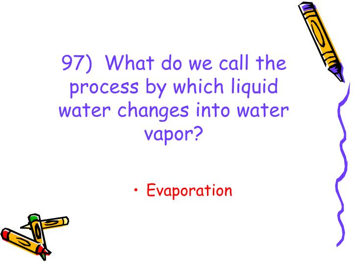 97)  What do we call the process by which liquid water changes into water vapor?