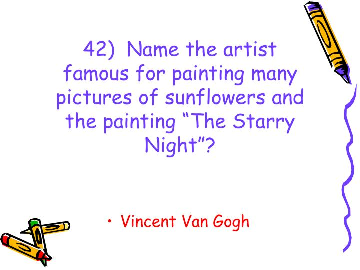 "42)  Name the artist famous for painting many pictures of sunflowers and the painting ""The Starry Night""?"
