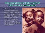 very young taken for trails in view of high mortality and morbidity