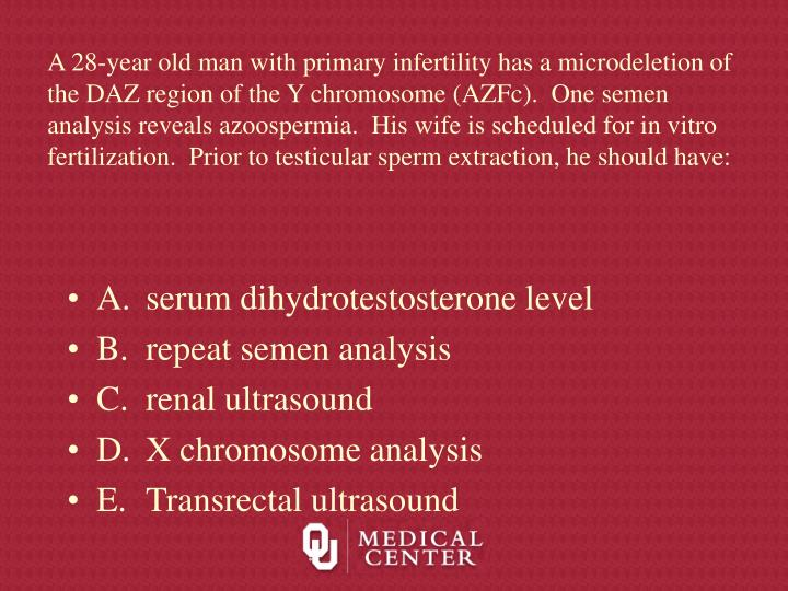 A 28-year old man with primary infertility has a microdeletion of the DAZ region of the Y chromosome (AZFc).  One semen analysis reveals azoospermia.  His wife is scheduled for in vitro fertilization.  Prior to testicular sperm extraction, he should have: