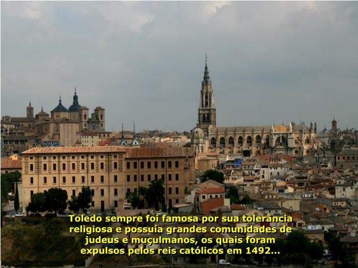 Toledo sempre foi famosa por sua tolerância religiosa e possuía grandes comunidades de judeus e muçulmanos, os quais foram expulsos pelos reis católicos em 1492...
