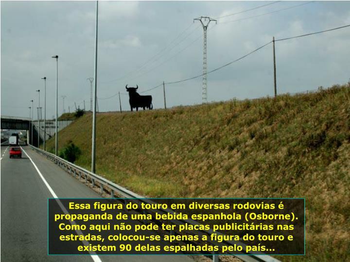 Essa figura do touro em diversas rodovias é propaganda de uma bebida espanhola (Osborne). Como aqui...