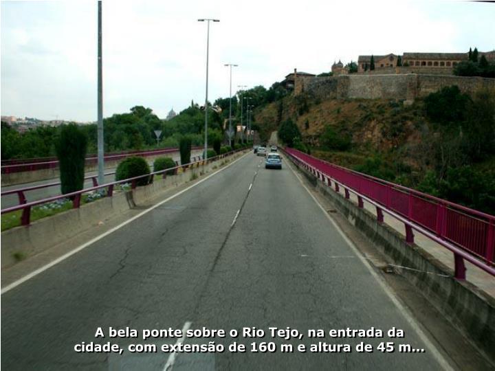 A bela ponte sobre o Rio Tejo, na entrada da cidade, com extensão de 160 m e altura de 45 m...