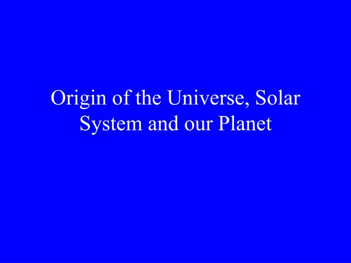 origin of the universe solar system and our planet n.