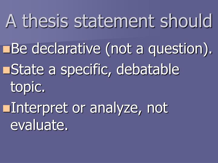 question as a thesis statement In this case, even if your assignment doesn't ask a specific question, your thesis statement still needs to answer a question about the issue you'd like to explore in this situation, our job is to figure out what question you'd like to write about.