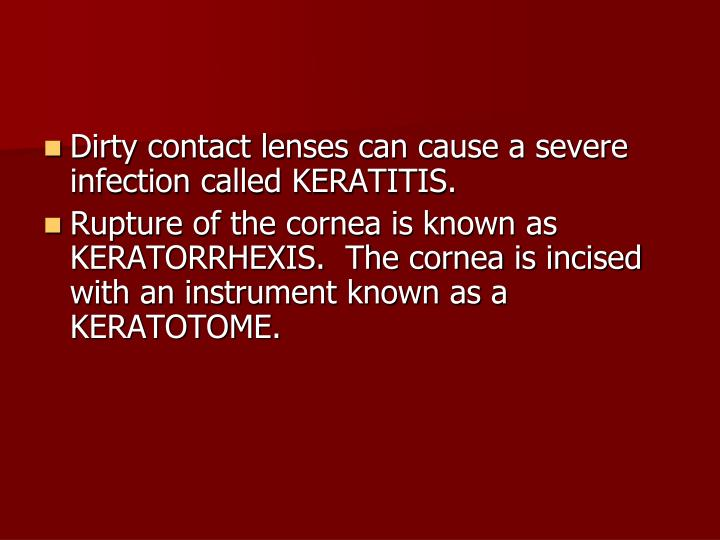 Dirty contact lenses can cause a severe infection called KERATITIS.