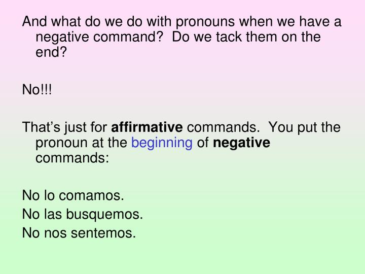 And what do we do with pronouns when we have a negative command?  Do we tack them on the end?