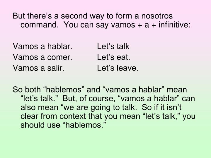 But there's a second way to form a nosotros command.  You can say vamos + a + infinitive: