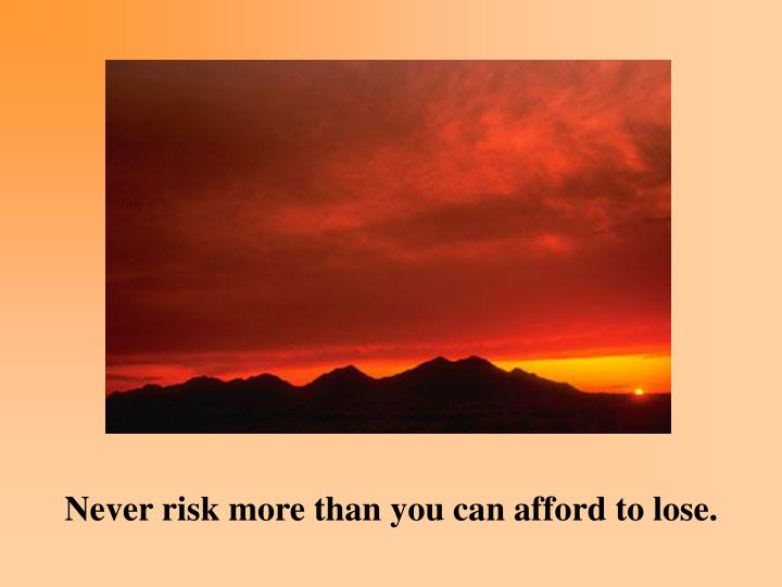 Never risk more than you can afford to lose.