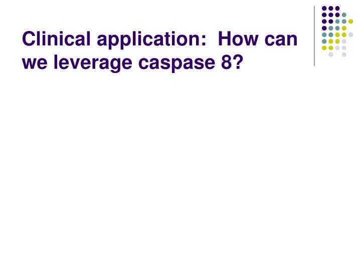 Clinical application:  How can we leverage caspase 8?