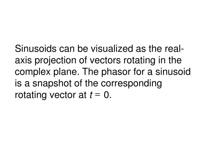 Sinusoids can be visualized as the real-axis projection of vectors rotating in the complex plane. The phasor for a sinusoid is a snapshot of the corresponding rotating vector at