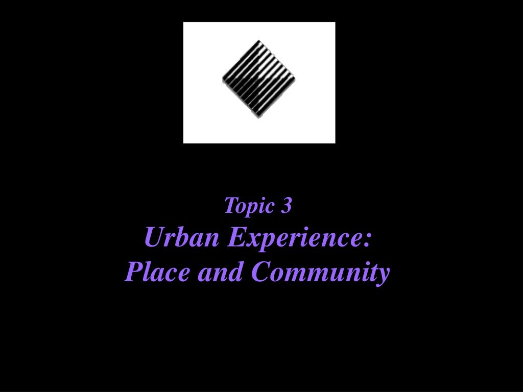 topic 3 urban experience place and community