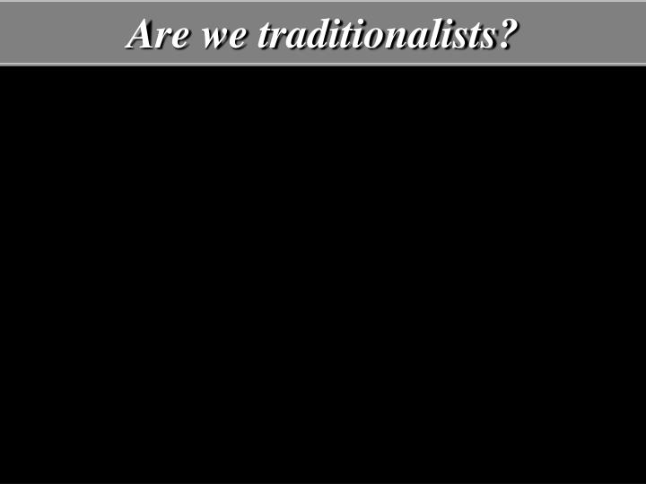 Are we traditionalists