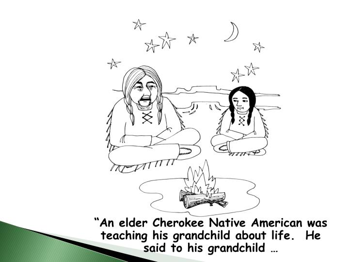 """""""An elder Cherokee Native American was teaching his grandchild about life.  He said to his grandchild …"""