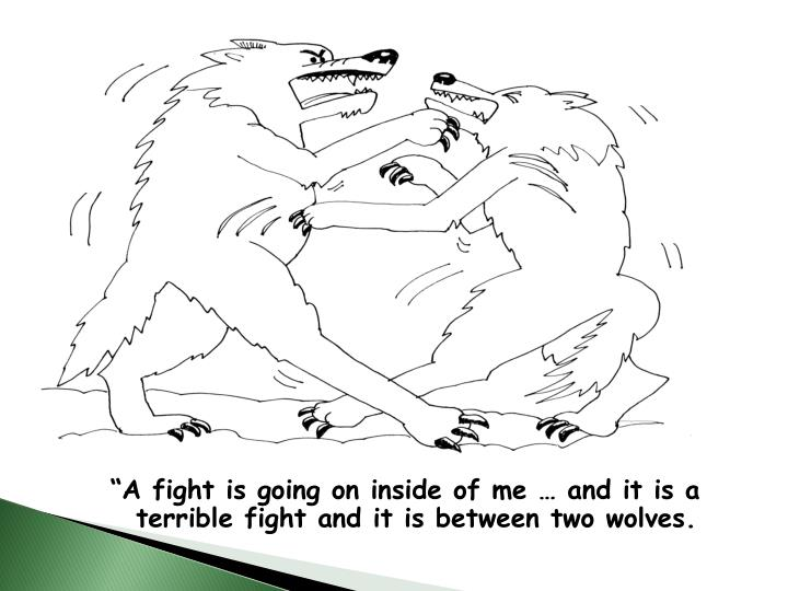 """""""A fight is going on inside of me … and it is a terrible fight and it is between two wolves."""