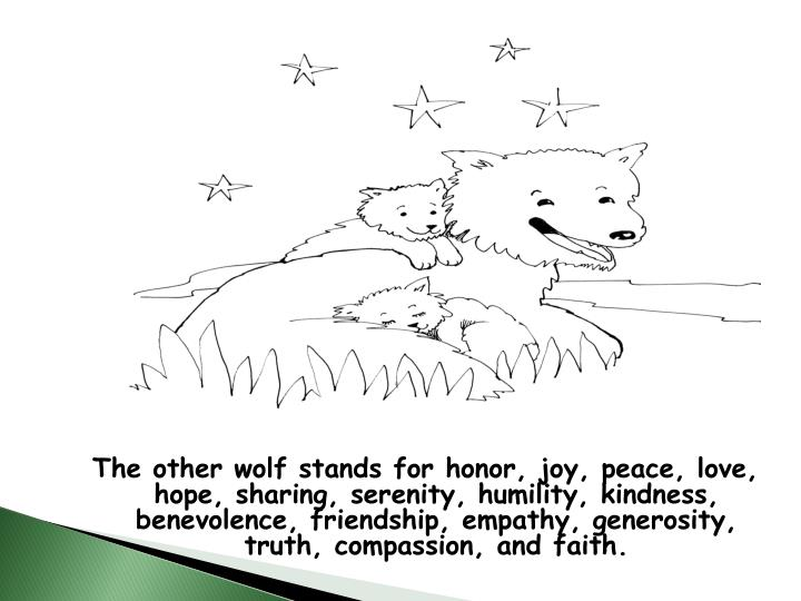 The other wolf stands for honor, joy, peace, love, hope, sharing, serenity, humility, kindness, benevolence, friendship, empathy, generosity, truth, compassion, and faith.