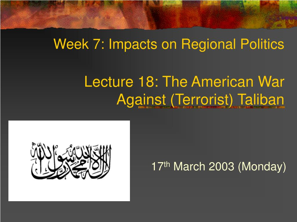 week 7 impacts on regional politics lecture 18 the american war against terrorist taliban l.