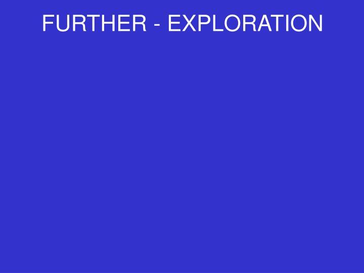 FURTHER - EXPLORATION