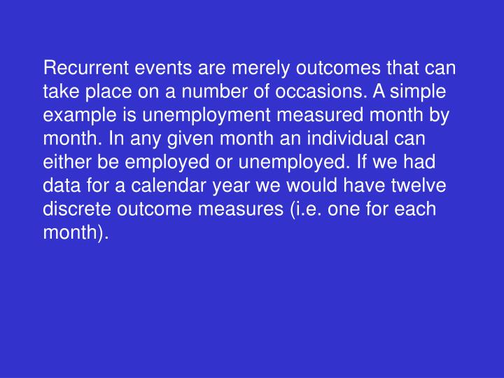 Recurrent events are merely outcomes that can take place on a number of occasions. A simple example is unemployment measured month by month. In any given month an individual can either be employed or unemployed. If we had data for a calendar year we would have twelve discrete outcome measures (i.e. one for each month).