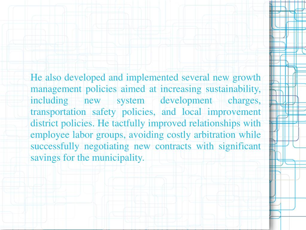 He also developed and implemented several new growth management policies aimed at increasing sustainability, including new system development charges, transportation safety policies, and local improvement district policies. He tactfully improved relationships with employee labor groups, avoiding costly arbitration while successfully negotiating new contracts with significant savings for the municipality.