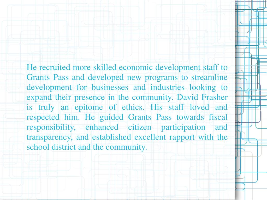 He recruited more skilled economic development staff to Grants Pass and developed new programs to streamline development for businesses and industries looking to expand their presence in the community. David Frasher is truly an epitome of ethics. His staff loved and respected him. He guided Grants Pass towards fiscal responsibility, enhanced citizen participation and transparency, and established excellent rapport with the school district and the community.