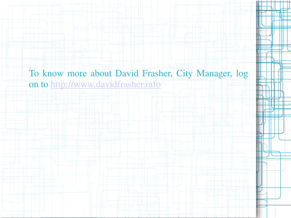 To know more about David Frasher, City Manager, log on to