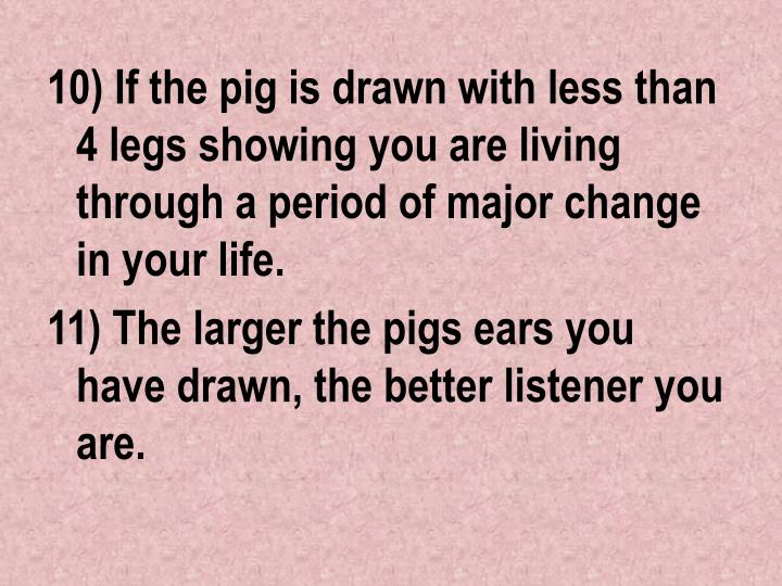 10) If the pig is drawn with less than 4 legs showing you are living through a period of major change in your life.