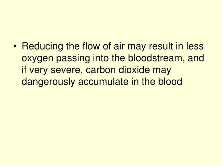 Reducing the flow of air may result in less oxygen passing into the bloodstream, and if very severe, carbon dioxide may dangerously accumulate in the blood