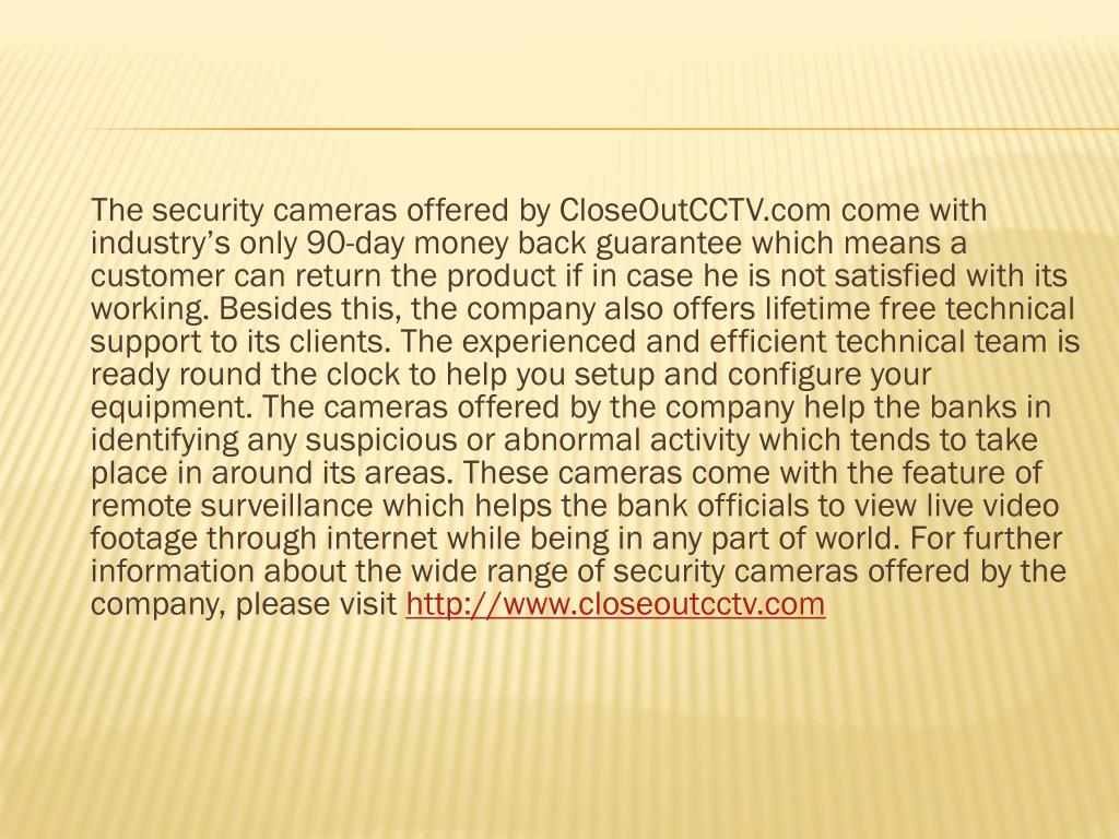 The security cameras offered by CloseOutCCTV.com come with industry's only 90-day money back guarantee which means a customer can return the product if in case he is not satisfied with its working. Besides this, the company also offers lifetime free technical support to its clients. The experienced and efficient technical team is ready round the clock to help you setup and configure your equipment. The cameras offered by the company help the banks in identifying any suspicious or abnormal activity which tends to take place in around its areas. These cameras come with the feature of remote surveillance which helps the bank officials to view live video footage through internet while being in any part of world. For further information about the wide range of security cameras offered by the company, please visit