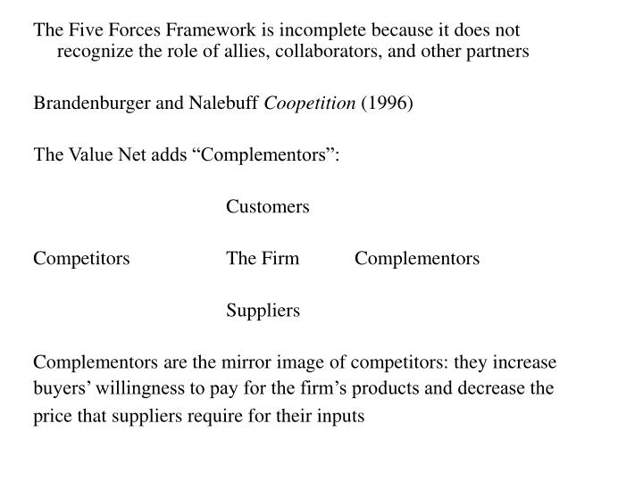The Five Forces Framework is incomplete because it does not recognize the role of allies, collaborators, and other partners
