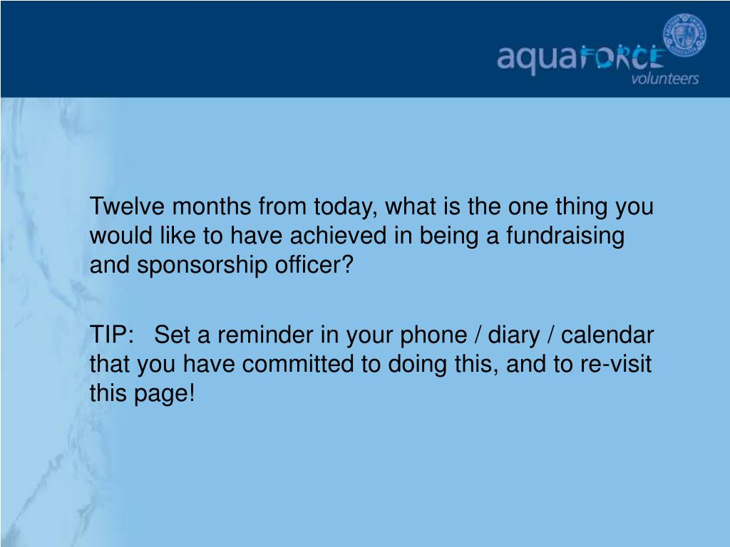 Twelve months from today, what is the one thing you would like to have achieved in being a fundraising and sponsorship officer?
