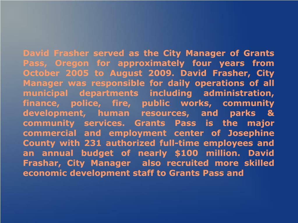 David Frasher served as the City Manager of Grants Pass, Oregon for approximately four years from October 2005 to August 2009. David Frasher, City Manager was responsible for daily operations of all municipal departments including administration, finance, police, fire, public works, community development, human resources, and parks & community services. Grants Pass is the major commercial and employment center of Josephine County with 231 authorized full-time employees and an annual budget of nearly $100 million. David Frashar, City Manager  also recruited more skilled economic development staff to Grants Pass and