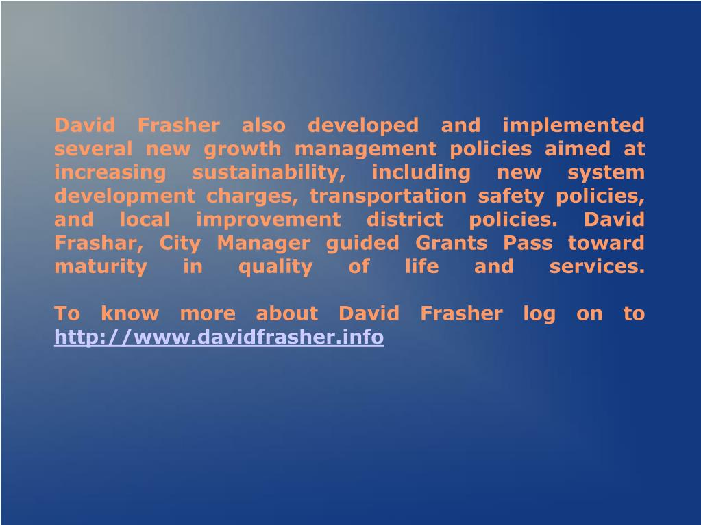 David Frasher also developed and implemented several new growth management policies aimed at increasing sustainability, including new system development charges, transportation safety policies, and local improvement district policies. David Frashar, City Manager guided Grants Pass toward maturity in quality of life and services.