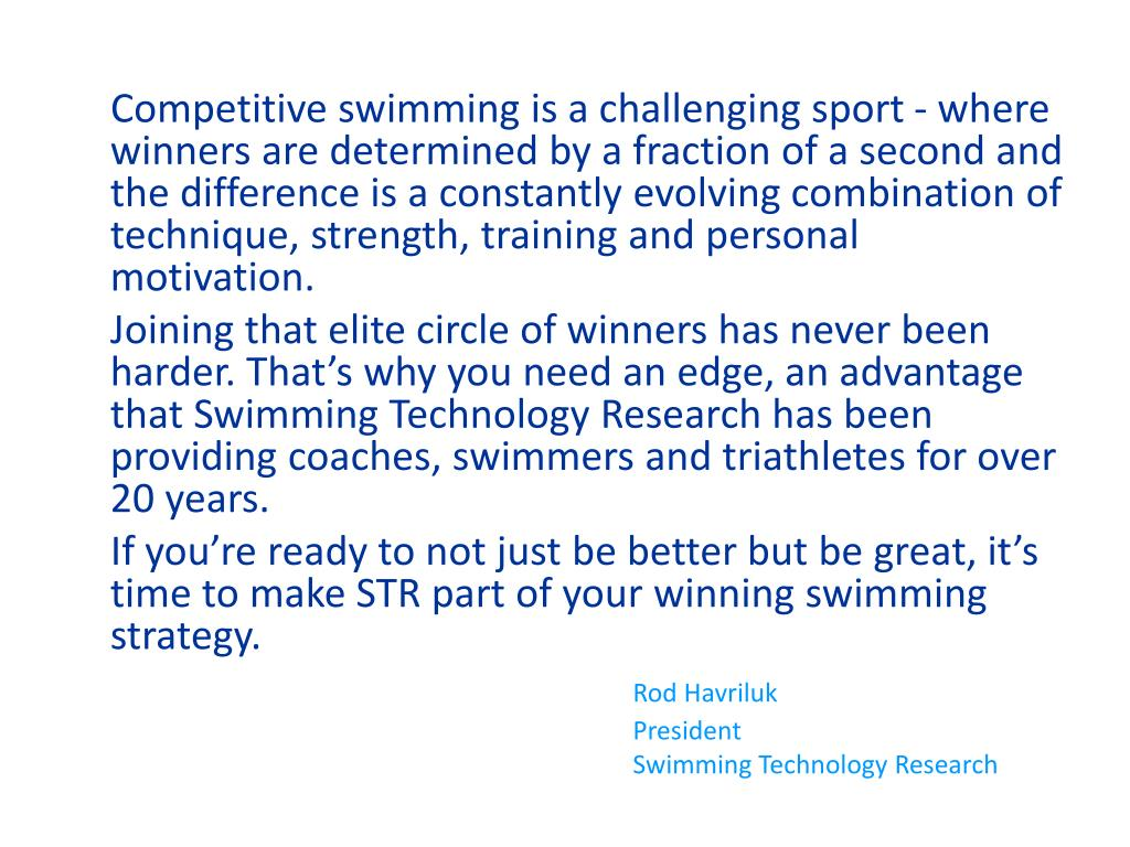 Competitive swimming is a challenging sport - where winners are determined by a fraction of a second and the difference is a constantly evolving combination of technique, strength, training and personal motivation.