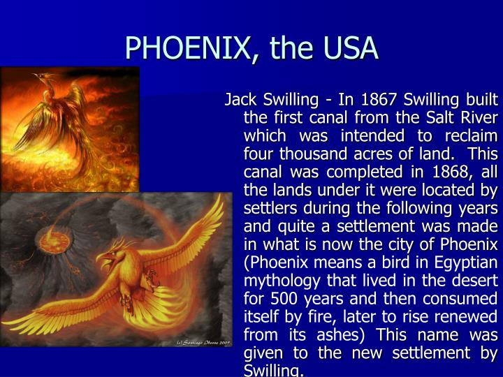 Jack Swilling - In 1867 Swilling built the first canal from the Salt River which was intended to reclaim four thousand acres of land. This canal was completed in 1868, all the lands under it were located by settlers during the following years and quite a settlement was made in what is now the city of Phoenix (
