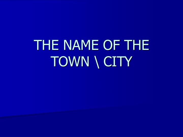 The name of the town city
