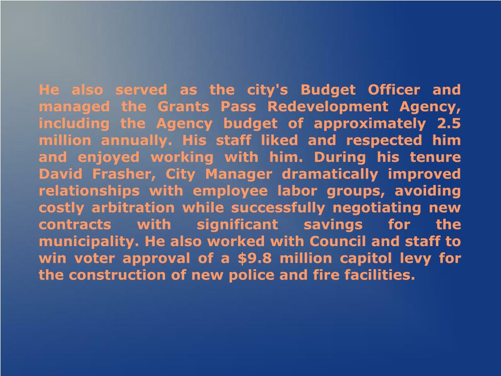 He also served as the city's Budget Officer and managed the Grants Pass Redevelopment Agency, including the Agency budget of approximately 2.5 million annually. His staff liked and respected him and enjoyed working with him. During his tenure David Frasher, City Manager dramatically improved relationships with employee labor groups, avoiding costly arbitration while successfully negotiating new contracts with significant savings for the municipality. He also worked with Council and staff to win voter approval of a $9.8 million capitol levy for the construction of new police and fire facilities.