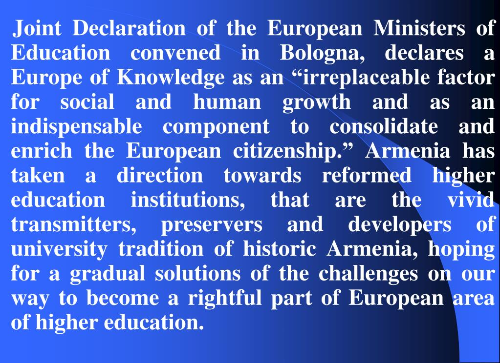 """Joint Declaration of the European Ministers of Education convened in Bologna, declares a Europe of Knowledge as an """"irreplaceable factor for social and human growth and as an indispensable component to consolidate and enrich the European citizenship."""" Armenia has taken a direction towards reformed higher education institutions, that are the vivid transmitters, preservers and developers of university tradition of historic Armenia, hoping for a gradual solutions of the challenges on our way to become a rightful part of European area of higher education."""