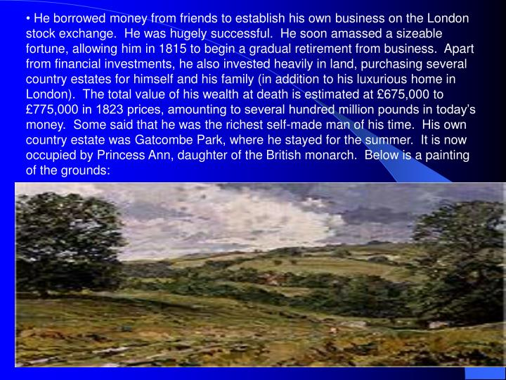 He borrowed money from friends to establish his own business on the London stock exchange.  He was hugely successful.  He soon amassed a sizeable fortune, allowing him in 1815 to begin a gradual retirement from business.  Apart from financial investments, he also invested heavily in land, purchasing several country estates for himself and his family (in addition to his luxurious home in London).  The total value of his wealth at death is estimated at £675,000 to £775,000 in 1823 prices, amounting to several hundred million pounds in today's money.  Some said that he was the richest self-made man of his time.  His own country estate was Gatcombe Park, where he stayed for the summer.  It is now occupied by Princess Ann, daughter of the British monarch.  Below is a painting of the grounds: