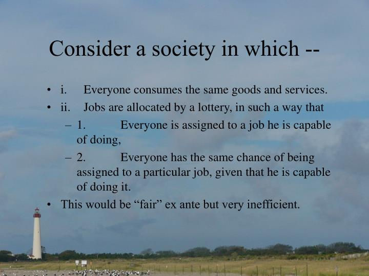 Consider a society in which --