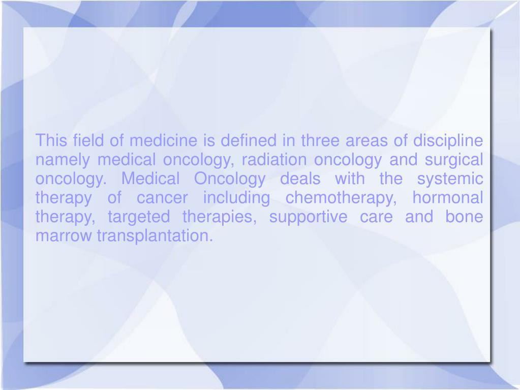 This field of medicine is defined in three areas of discipline namely medical oncology, radiation oncology and surgical oncology. Medical Oncology deals with the systemic therapy of cancer including chemotherapy, hormonal therapy, targeted therapies, supportive care and bone marrow transplantation.