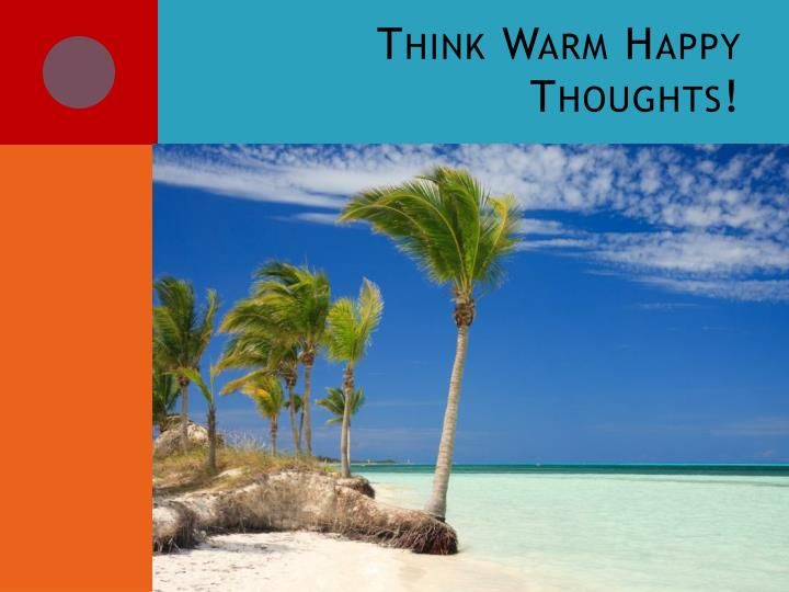 Think Warm Happy Thoughts!