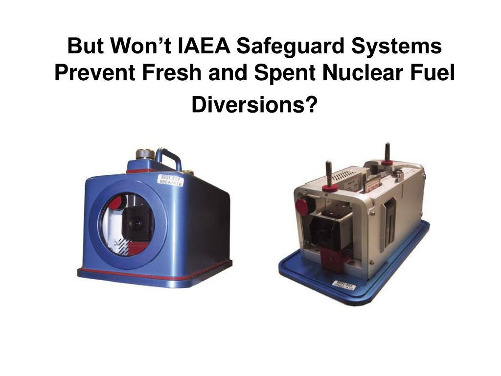 But Won't IAEA Safeguard Systems Prevent Fresh and Spent Nuclear Fuel Diversions?