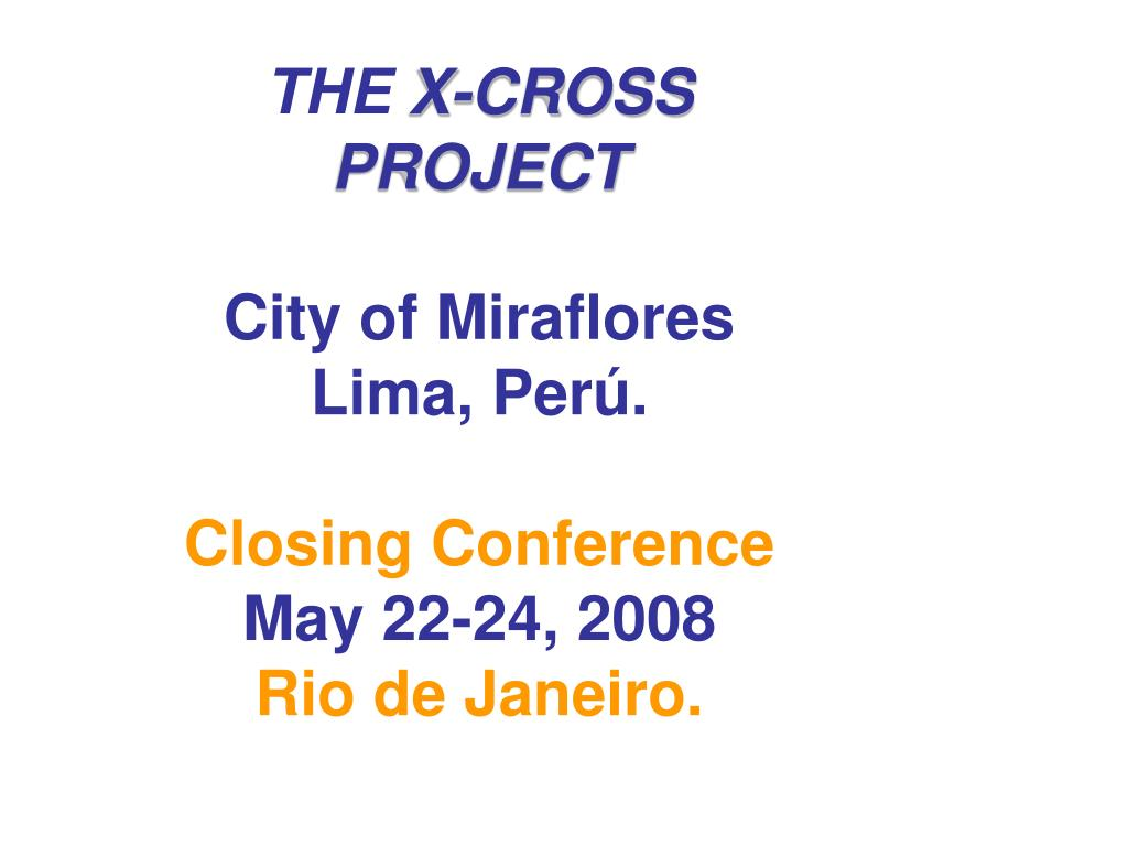 the x cross project city of miraflores lima per closing conference may 22 24 2008 rio de janeiro l.