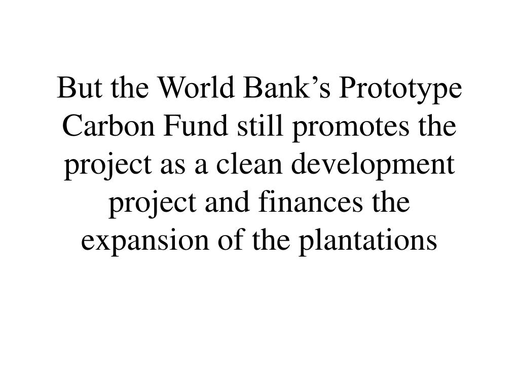 But the World Bank's Prototype Carbon Fund still promotes the project as a clean development project and finances the expansion of the plantations