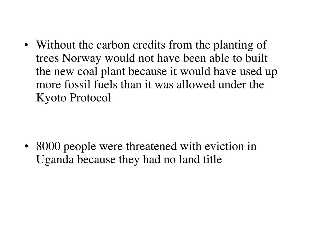 Without the carbon credits from the planting of trees Norway would not have been able to built the new coal plant because it would have used up more fossil fuels than it was allowed under the Kyoto Protocol