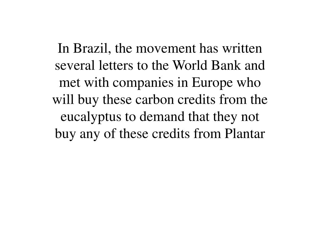 In Brazil, the movement has written several letters to the World Bank and met with companies in Europe who will buy these carbon credits from the eucalyptus to demand that they not buy any of these credits from Plantar